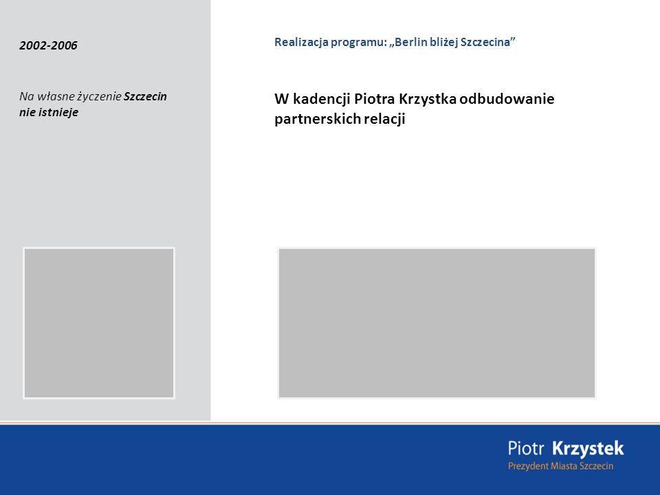 Otworzyliśmy się na Berlin i współpracę transgraniczną Otwarcie punktów kontaktowych Szczecina na terenie Niemiec; Odbudowanie partnerskich relacji; Poprawa turystyczno – komunikacyjnej oferty między Szczecinem a Berlinem; doprowadziliśmy do zmodernizowania trakcji kolejowej po polskiej stronie; Realizujemy wspólne transgraniczne projekty; Szczecin bliżej Berlina, bliżej sąsiadów