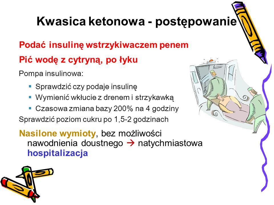 Podać insulinę wstrzykiwaczem penem Pić wodę z cytryną, po łyku Pompa insulinowa: Sprawdzić czy podaje insulinę Wymienić wkłucie z drenem i strzykawką Czasowa zmiana bazy 200% na 4 godziny Sprawdzić poziom cukru po 1,5- 2 godzinach Nasilone wymioty, bez możliwości nawodnienia doustnego natychmiastowa hospitalizacja Kwasica ketonowa - postępowanie