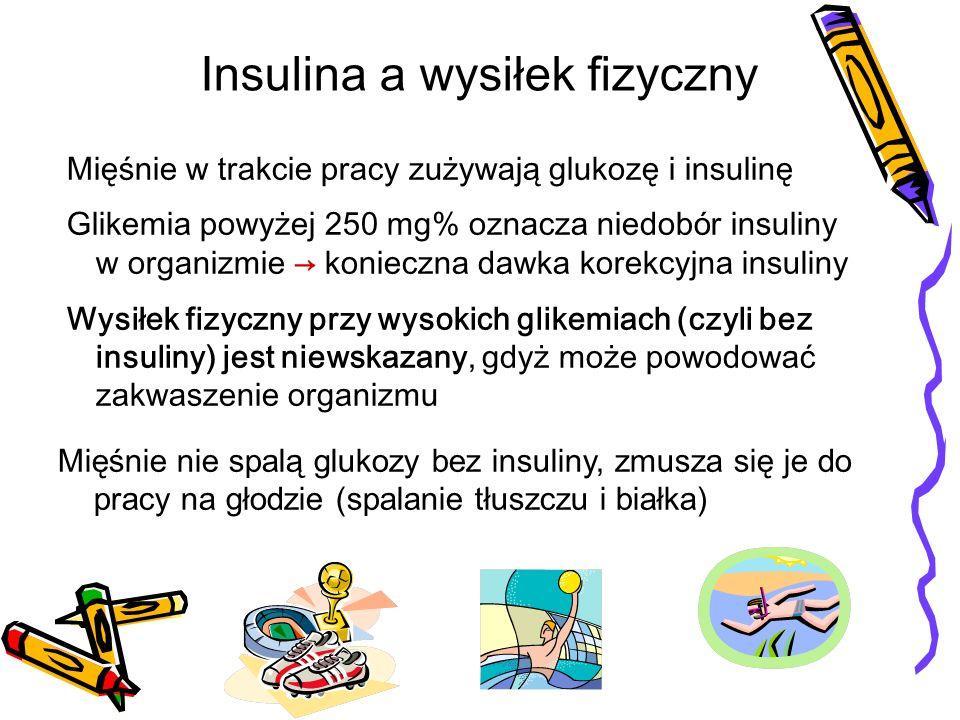 Mięśnie w trakcie pracy zużywają glukozę i insulinę Glikemia powyżej 250 mg% oznacza niedob ó r insuliny w organizmie konieczna dawka korekcyjna insuliny Wysiłek fizyczny przy wysokich glikemiach (czyli bez insuliny) jest niewskazany, gdyż może powodować zakwaszenie organizmu Mięśnie nie spalą glukozy bez insuliny, zmusza się je do pracy na głodzie (spalanie tłuszczu i białka) Insulina a wysiłek fizyczny