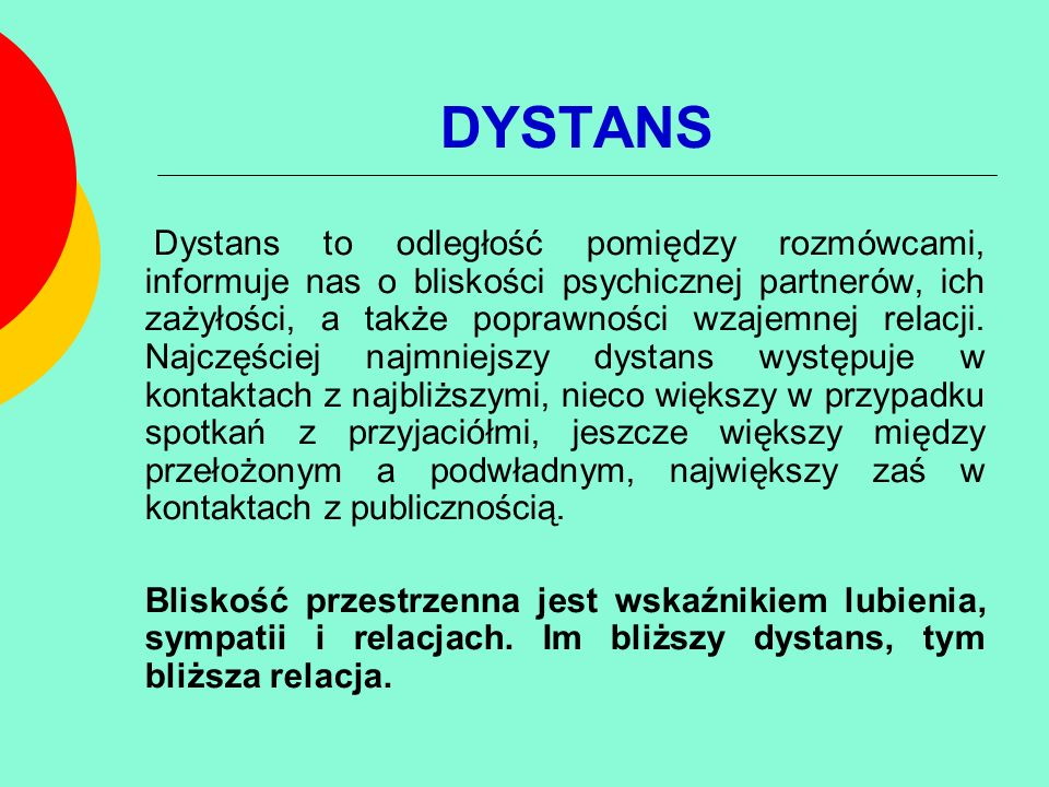 DYSTANS Dystans to odległość pomiędzy rozmówcami, informuje nas o bliskości psychicznej partnerów, ich zażyłości, a także poprawności wzajemnej relacj