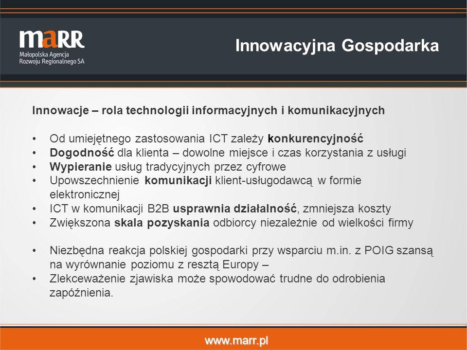 www.marr.pl Innowacyjna Gospodarka Innowacje – rola technologii informacyjnych i komunikacyjnych Od umiejętnego zastosowania ICT zależy konkurencyjność Dogodność dla klienta – dowolne miejsce i czas korzystania z usługi Wypieranie usług tradycyjnych przez cyfrowe Upowszechnienie komunikacji klient-usługodawcą w formie elektronicznej ICT w komunikacji B2B usprawnia działalność, zmniejsza koszty Zwiększona skala pozyskania odbiorcy niezależnie od wielkości firmy Niezbędna reakcja polskiej gospodarki przy wsparciu m.in.