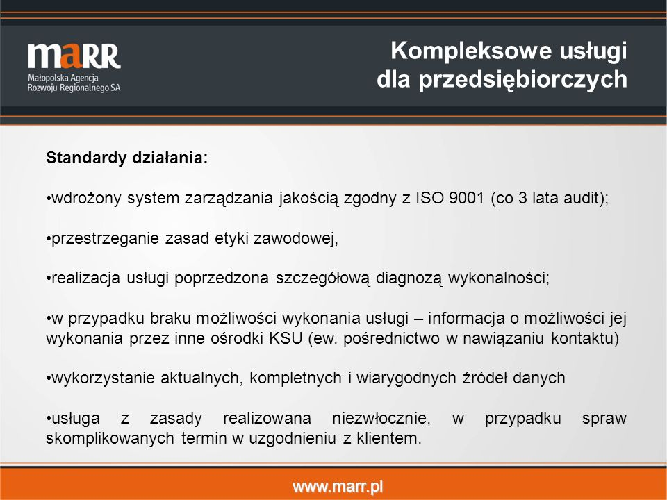 www.marr.pl Kompleksowe usługi dla przedsiębiorczych Standardy działania: wdrożony system zarządzania jakością zgodny z ISO 9001 (co 3 lata audit); przestrzeganie zasad etyki zawodowej, realizacja usługi poprzedzona szczegółową diagnozą wykonalności; w przypadku braku możliwości wykonania usługi – informacja o możliwości jej wykonania przez inne ośrodki KSU (ew.