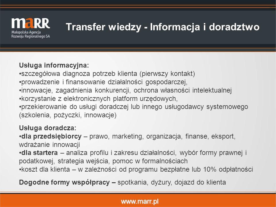 www.marr.pl Transfer wiedzy - Informacja i doradztwo Usługa informacyjna: szczegółowa diagnoza potrzeb klienta (pierwszy kontakt) prowadzenie i finansowanie działalności gospodarczej, innowacje, zagadnienia konkurencji, ochrona własności intelektualnej korzystanie z elektronicznych platform urzędowych, przekierowanie do usługi doradczej lub innego usługodawcy systemowego (szkolenia, pożyczki, innowacje) Usługa doradcza: dla przedsiębiorcy – prawo, marketing, organizacja, finanse, eksport, wdrażanie innowacji dla startera – analiza profilu i zakresu działalności, wybór formy prawnej i podatkowej, strategia wejścia, pomoc w formalnościach koszt dla klienta – w zależności od programu bezpłatne lub 10% odpłatności Dogodne formy współpracy – spotkania, dyżury, dojazd do klienta