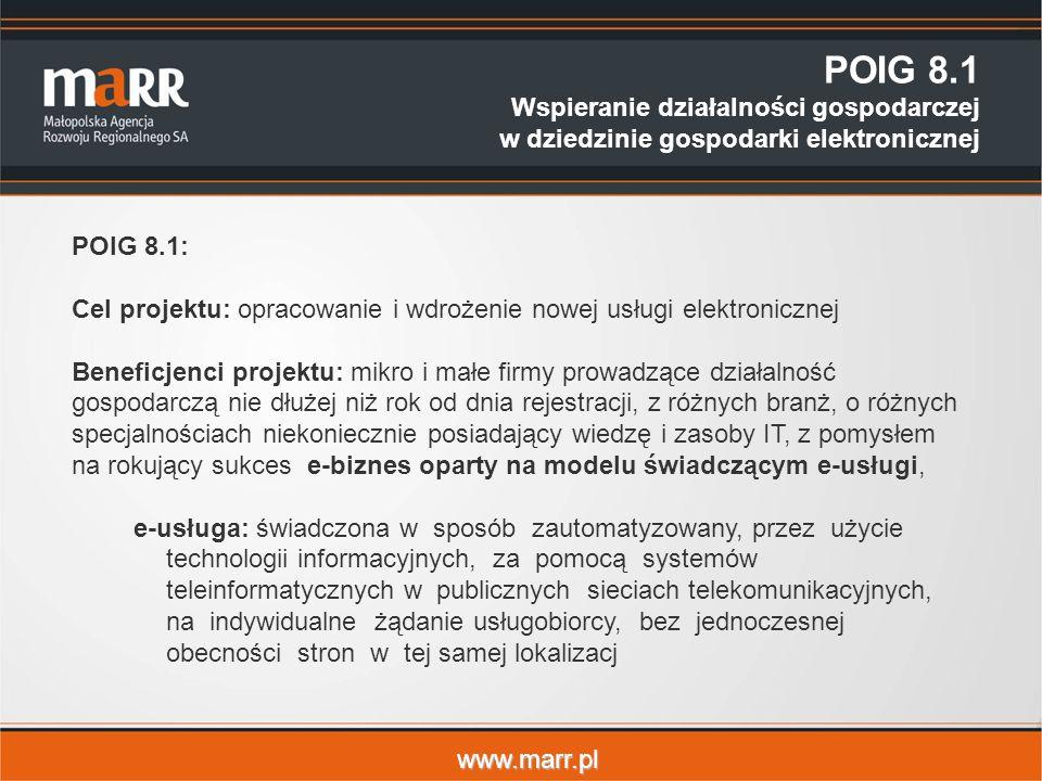 www.marr.pl POIG 8.1 Wspieranie działalności gospodarczej w dziedzinie gospodarki elektronicznej POIG 8.1: Cel projektu: opracowanie i wdrożenie nowej usługi elektronicznej Beneficjenci projektu: mikro i małe firmy prowadzące działalność gospodarczą nie dłużej niż rok od dnia rejestracji, z różnych branż, o różnych specjalnościach niekoniecznie posiadający wiedzę i zasoby IT, z pomysłem na rokujący sukces e-biznes oparty na modelu świadczącym e-usługi, e-usługa: świadczona w sposób zautomatyzowany, przez użycie technologii informacyjnych, za pomocą systemów teleinformatycznych w publicznych sieciach telekomunikacyjnych, na indywidualne żądanie usługobiorcy, bez jednoczesnej obecności stron w tej samej lokalizacj