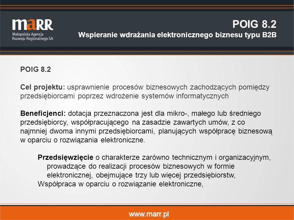 www.marr.pl POIG 8.2 Wspieranie wdrażania elektronicznego biznesu typu B2B POIG 8.2 Cel projektu: usprawnienie procesów biznesowych zachodzących pomiędzy przedsiębiorcami poprzez wdrożenie systemów informatycznych Beneficjenci: dotacja przeznaczona jest dla mikro-, małego lub średniego przedsiębiorcy, współpracującego na zasadzie zawartych umów, z co najmniej dwoma innymi przedsiębiorcami, planujących współpracę biznesową w oparciu o rozwiązania elektroniczne.
