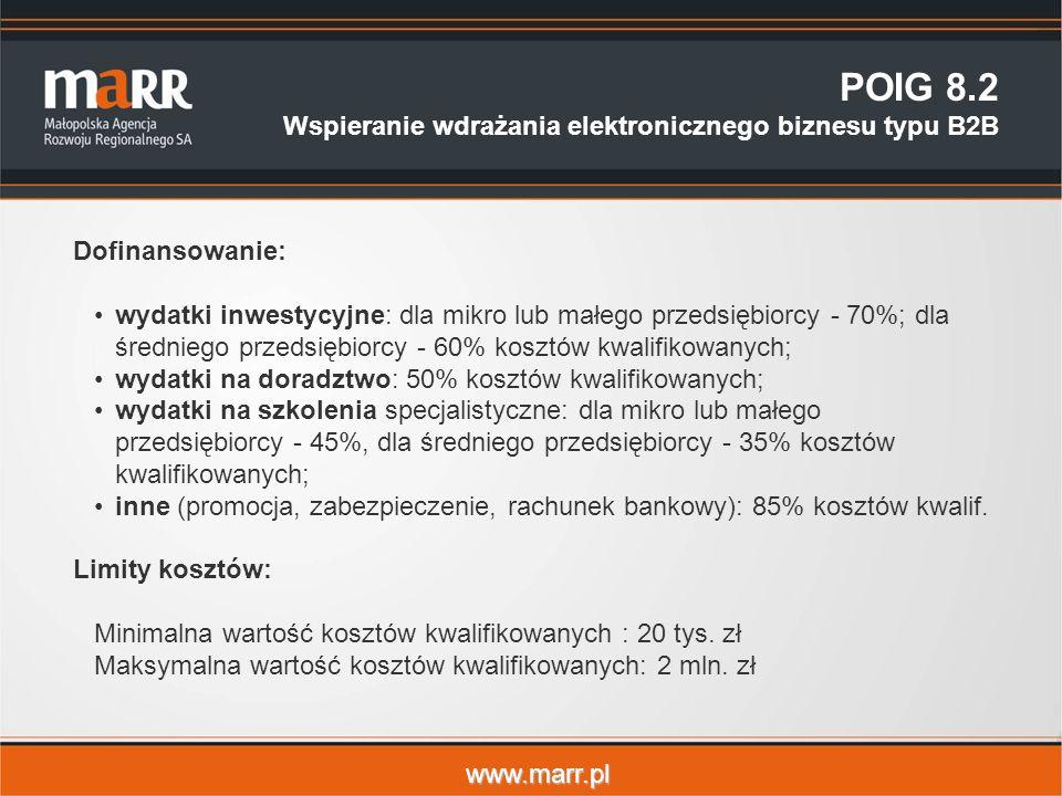www.marr.pl POIG 8.2 Wspieranie wdrażania elektronicznego biznesu typu B2B Dofinansowanie: wydatki inwestycyjne: dla mikro lub małego przedsiębiorcy - 70%; dla średniego przedsiębiorcy - 60% kosztów kwalifikowanych; wydatki na doradztwo: 50% kosztów kwalifikowanych; wydatki na szkolenia specjalistyczne: dla mikro lub małego przedsiębiorcy - 45%, dla średniego przedsiębiorcy - 35% kosztów kwalifikowanych; inne (promocja, zabezpieczenie, rachunek bankowy): 85% kosztów kwalif.