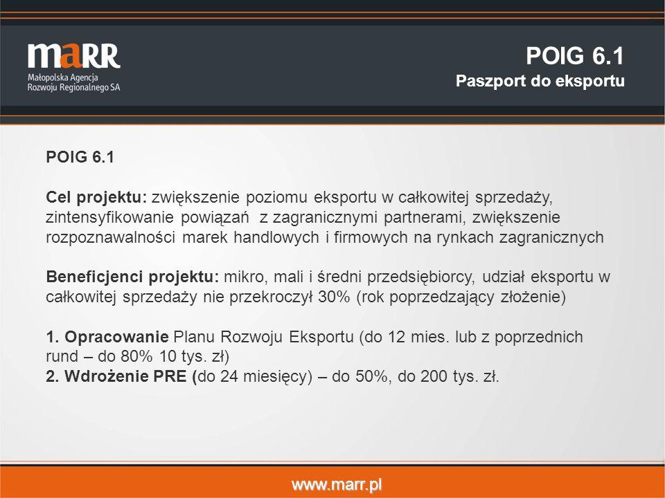 www.marr.pl POIG 6.1 Paszport do eksportu POIG 6.1 Cel projektu: zwiększenie poziomu eksportu w całkowitej sprzedaży, zintensyfikowanie powiązań z zagranicznymi partnerami, zwiększenie rozpoznawalności marek handlowych i firmowych na rynkach zagranicznych Beneficjenci projektu: mikro, mali i średni przedsiębiorcy, udział eksportu w całkowitej sprzedaży nie przekroczył 30% (rok poprzedzający złożenie) 1.