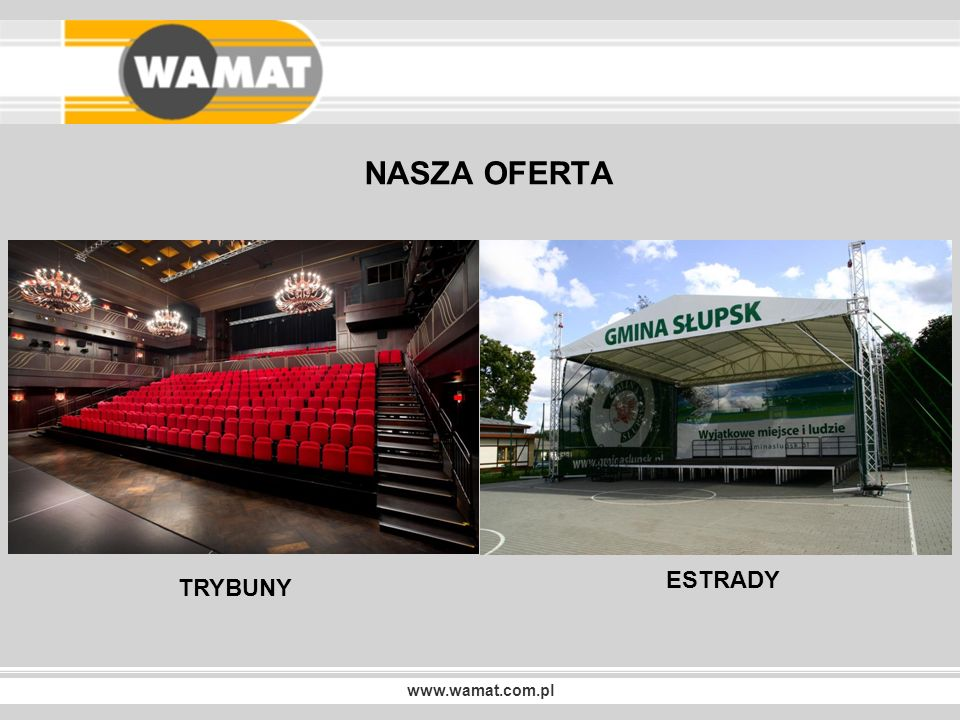 www.wamat.com.pl TRYBUNY TELESKOPOWE … I NIE TYLKO Trybuny do hal sportowych z siedziskami plastikowymi z rozkładanymi fotelikami Trybuny do sal koncertowych z fotelami tapicerowanymi Trybuny zewnętrzne składane, modułowe zadaszone