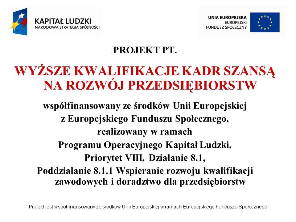 Projekt jest współfinansowany ze środków Unii Europejskiej w ramach Europejskiego Funduszu Społecznego PROJEKT PT. WYŻSZE KWALIFIKACJE KADR SZANSĄ NA