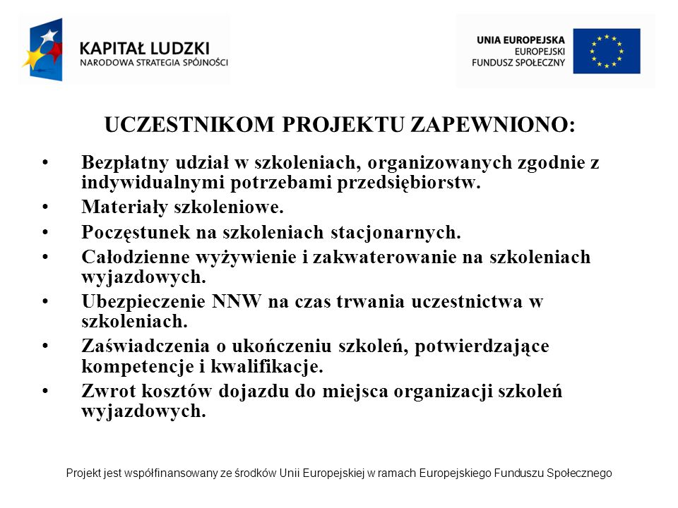 Projekt jest współfinansowany ze środków Unii Europejskiej w ramach Europejskiego Funduszu Społecznego UCZESTNIKOM PROJEKTU ZAPEWNIONO: Bezpłatny udział w szkoleniach, organizowanych zgodnie z indywidualnymi potrzebami przedsiębiorstw.