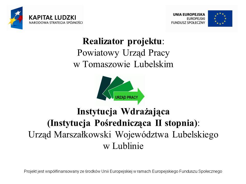 Projekt jest współfinansowany ze środków Unii Europejskiej w ramach Europejskiego Funduszu Społecznego Realizator projektu: Powiatowy Urząd Pracy w Tomaszowie Lubelskim Instytucja Wdrażająca (Instytucja Pośrednicząca II stopnia): Urząd Marszałkowski Województwa Lubelskiego w Lublinie
