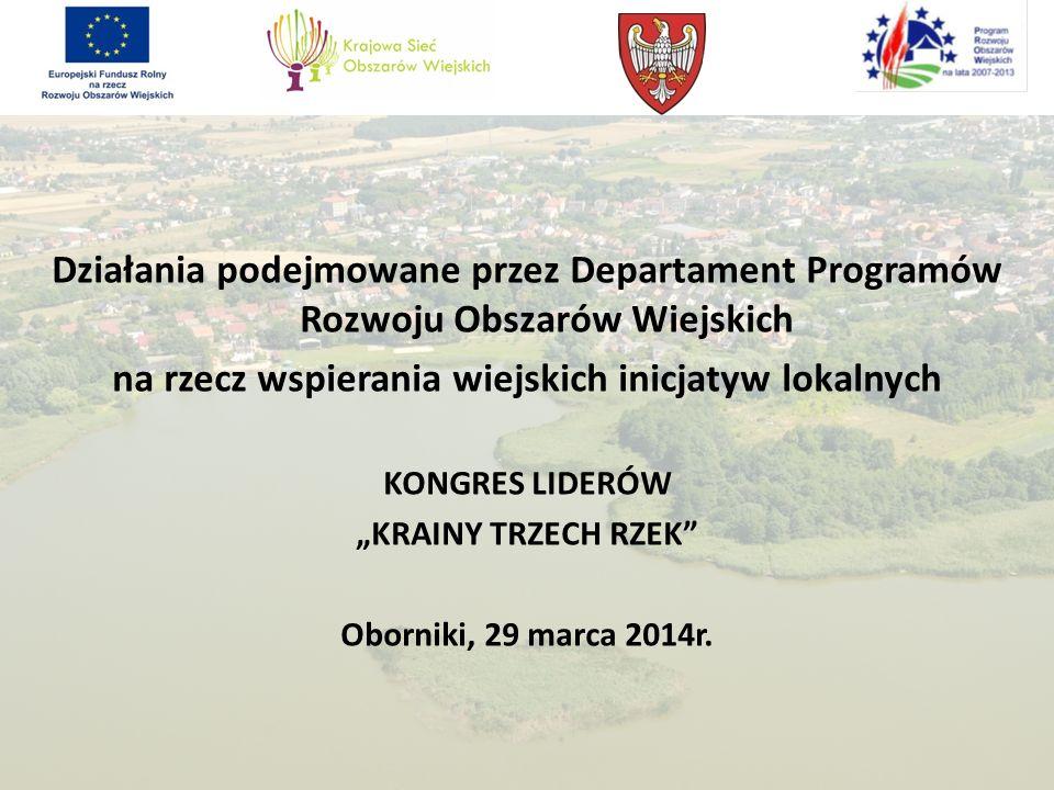 Działania podejmowane przez Departament Programów Rozwoju Obszarów Wiejskich na rzecz wspierania wiejskich inicjatyw lokalnych KONGRES LIDERÓW KRAINY TRZECH RZEK Oborniki, 29 marca 2014r.