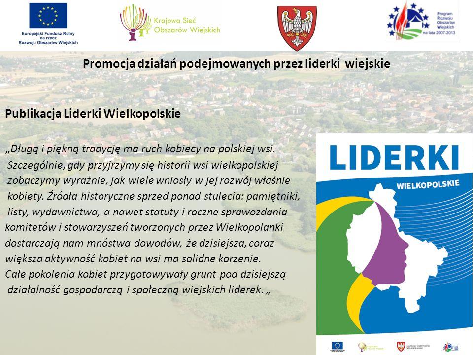 Promocja działań podejmowanych przez liderki wiejskie Publikacja Liderki Wielkopolskie Długą i piękną tradycję ma ruch kobiecy na polskiej wsi.