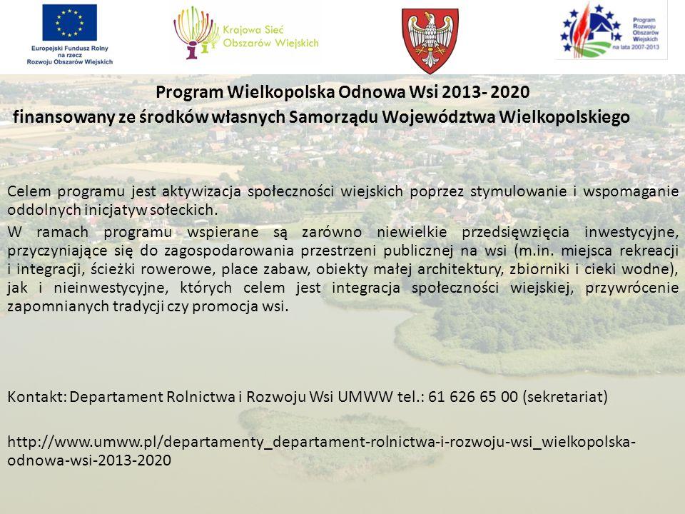 Program Wielkopolska Odnowa Wsi 2013- 2020 finansowany ze środków własnych Samorządu Województwa Wielkopolskiego Celem programu jest aktywizacja społeczności wiejskich poprzez stymulowanie i wspomaganie oddolnych inicjatyw sołeckich.