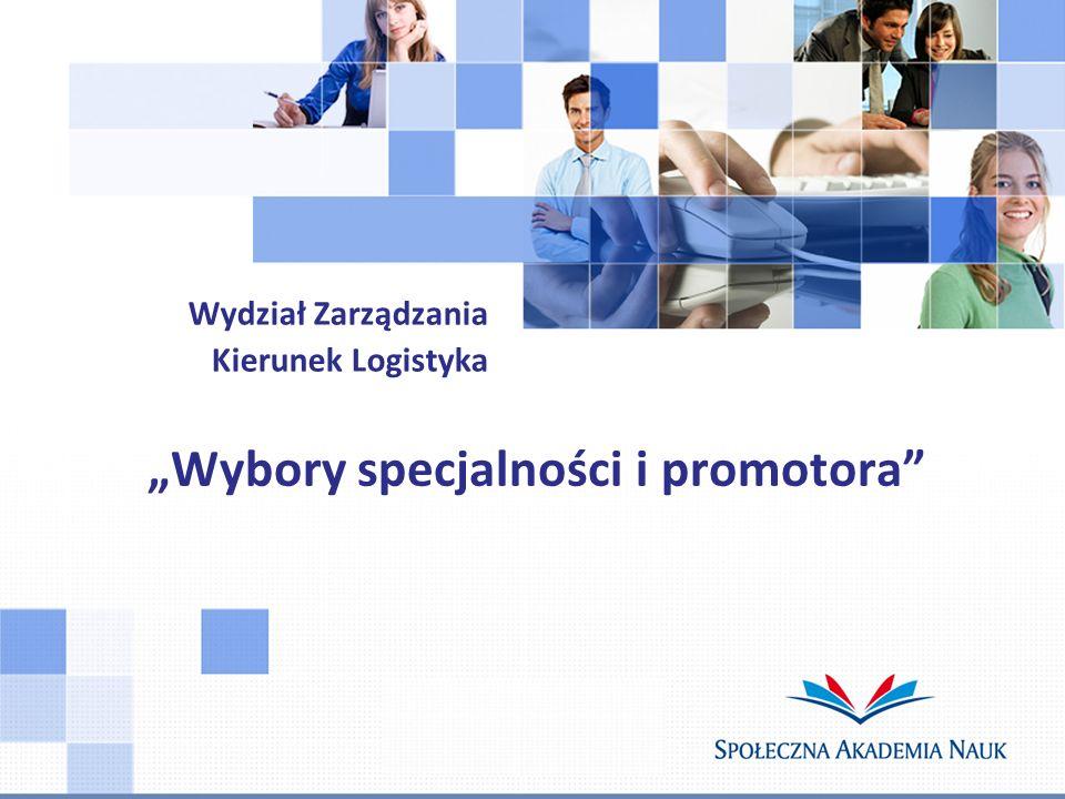 Wybory specjalności i promotora Wydział Zarządzania Kierunek Logistyka