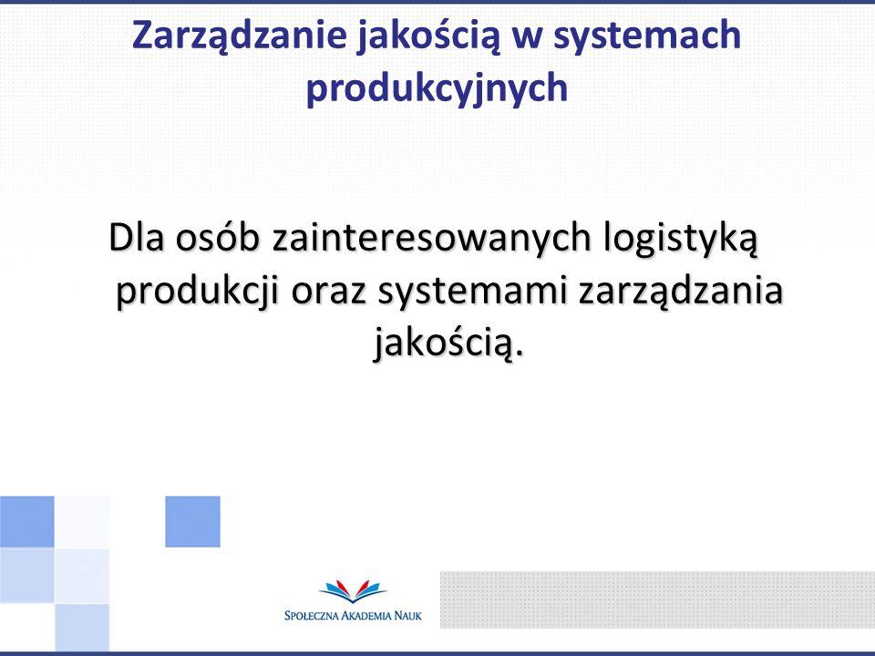 Dla osób zainteresowanych logistyką produkcji oraz systemami zarządzania jakością. Zarządzanie jakością w systemach produkcyjnych