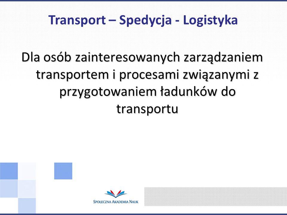 Dla osób zainteresowanych zarządzaniem transportem i procesami związanymi z przygotowaniem ładunków do transportu Transport – Spedycja - Logistyka