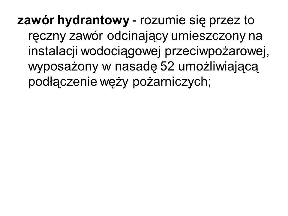 zawór hydrantowy - rozumie się przez to ręczny zawór odcinający umieszczony na instalacji wodociągowej przeciwpożarowej, wyposażony w nasadę 52 umożli