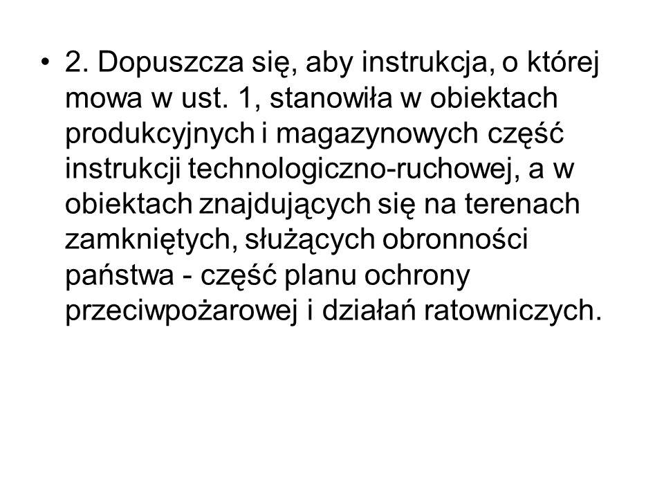 2. Dopuszcza się, aby instrukcja, o której mowa w ust. 1, stanowiła w obiektach produkcyjnych i magazynowych część instrukcji technologiczno-ruchowej,