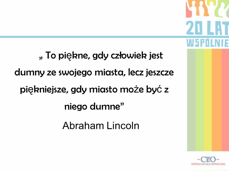 To pi ę kne, gdy człowiek jest dumny ze swojego miasta, lecz jeszcze pi ę kniejsze, gdy miasto mo ż e by ć z niego dumne Abraham Lincoln
