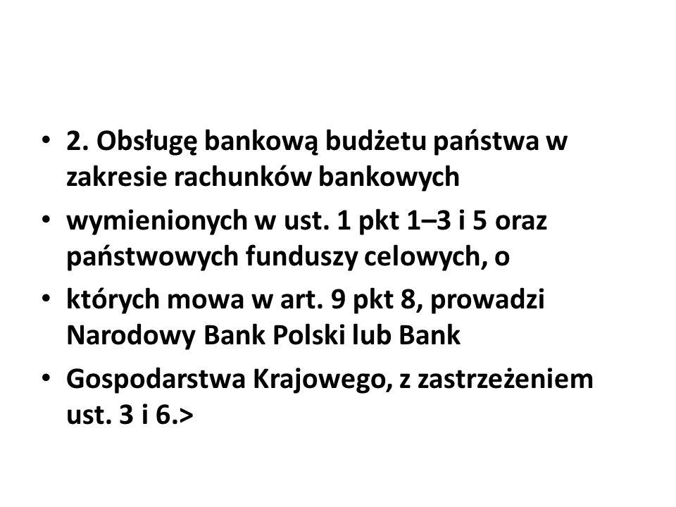2. Obsługę bankową budżetu państwa w zakresie rachunków bankowych wymienionych w ust. 1 pkt 1–3 i 5 oraz państwowych funduszy celowych, o których mowa