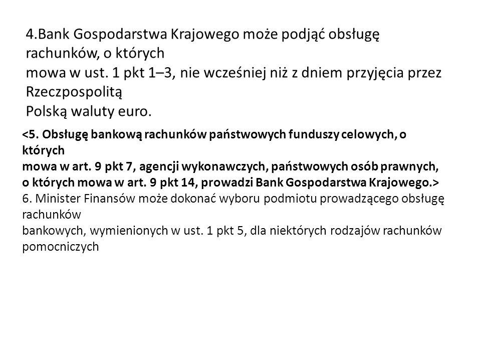 4.Bank Gospodarstwa Krajowego może podjąć obsługę rachunków, o których mowa w ust. 1 pkt 1–3, nie wcześniej niż z dniem przyjęcia przez Rzeczpospolitą