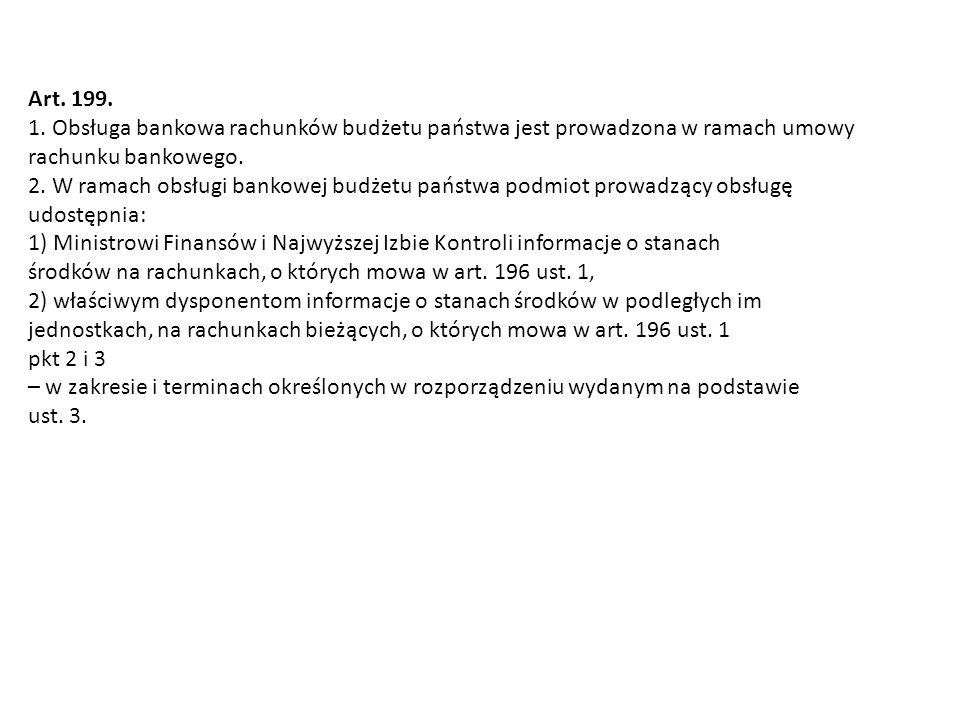 Art. 199. 1. Obsługa bankowa rachunków budżetu państwa jest prowadzona w ramach umowy rachunku bankowego. 2. W ramach obsługi bankowej budżetu państwa