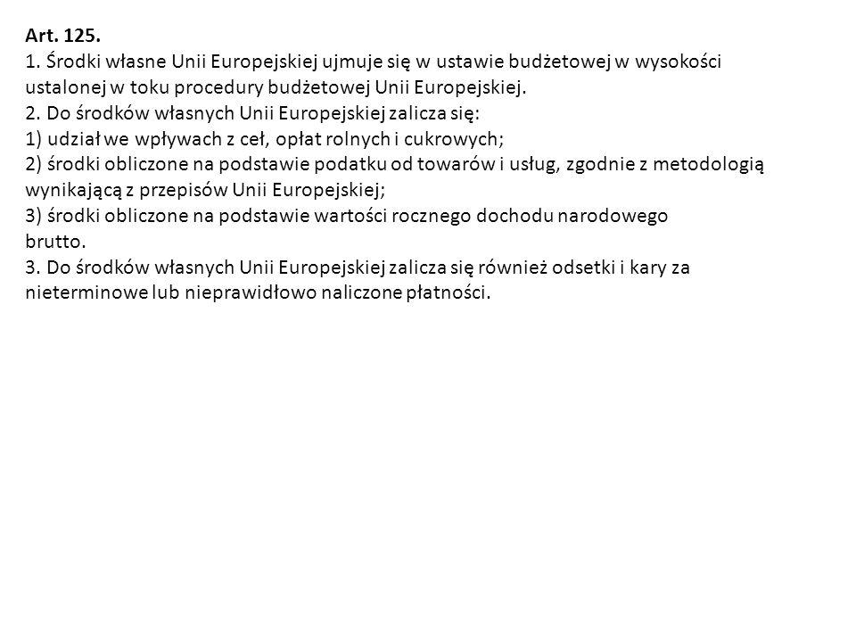 Art. 125. 1. Środki własne Unii Europejskiej ujmuje się w ustawie budżetowej w wysokości ustalonej w toku procedury budżetowej Unii Europejskiej. 2. D