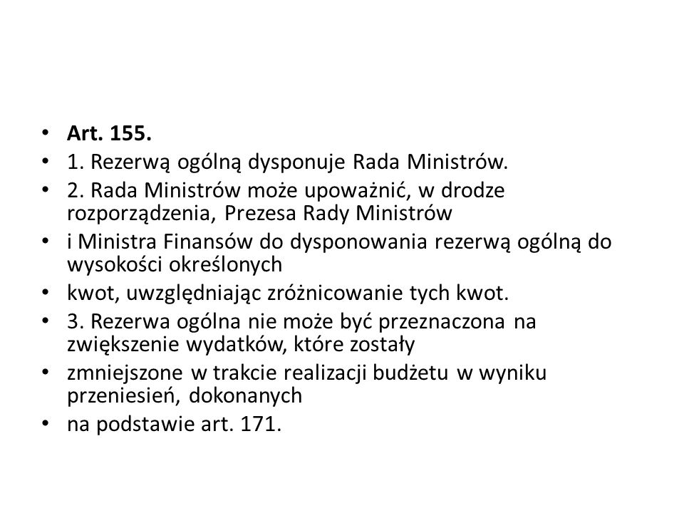 Art. 155. 1. Rezerwą ogólną dysponuje Rada Ministrów. 2. Rada Ministrów może upoważnić, w drodze rozporządzenia, Prezesa Rady Ministrów i Ministra Fin