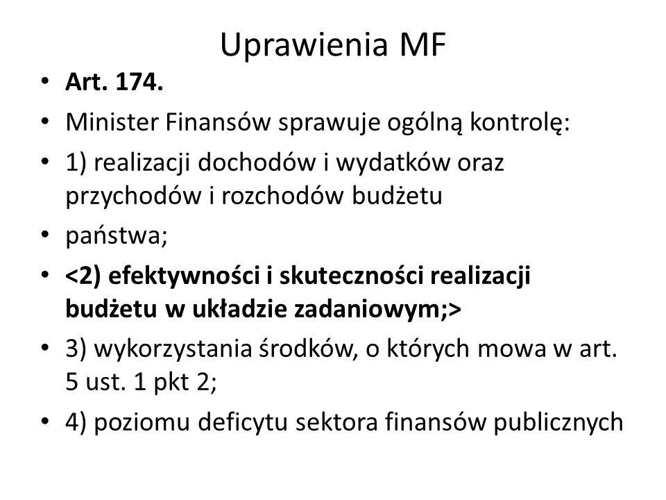 Uprawienia MF Art. 174. Minister Finansów sprawuje ogólną kontrolę: 1) realizacji dochodów i wydatków oraz przychodów i rozchodów budżetu państwa; 3)