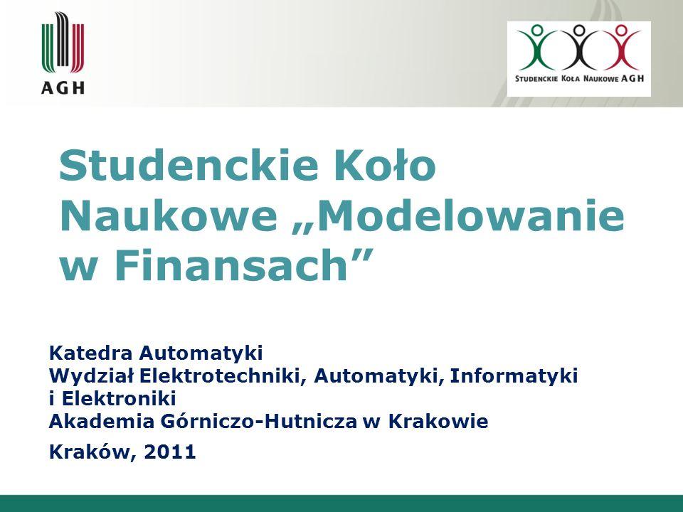 Studenckie Koło Naukowe Modelowanie w Finansach Katedra Automatyki Wydział Elektrotechniki, Automatyki, Informatyki i Elektroniki Akademia Górniczo-Hutnicza w Krakowie Kraków, 2011