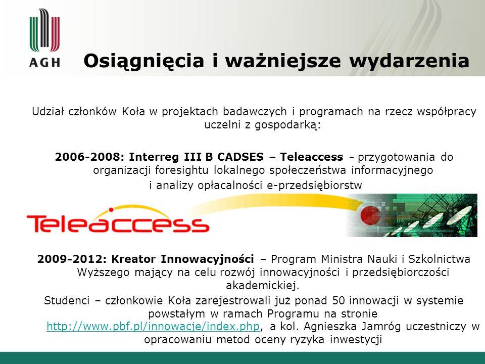 Osiągnięcia i ważniejsze wydarzenia Udział członków Koła w projektach badawczych i programach na rzecz współpracy uczelni z gospodarką: 2006-2008: Interreg III B CADSES – Teleaccess - przygotowania do organizacji foresightu lokalnego społeczeństwa informacyjnego i analizy opłacalności e-przedsiębiorstw 2009-2012: Kreator Innowacyjności – Program Ministra Nauki i Szkolnictwa Wyższego mający na celu rozwój innowacyjności i przedsiębiorczości akademickiej.