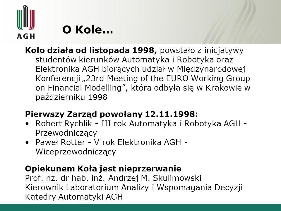 O Kole… Koło działa od listopada 1998, powstało z inicjatywy studentów kierunków Automatyka i Robotyka oraz Elektronika AGH biorących udział w Międzynarodowej Konferencji 23rd Meeting of the EURO Working Group on Financial Modelling, która odbyła się w Krakowie w październiku 1998 Pierwszy Zarząd powołany 12.11.1998: Robert Rychlik - III rok Automatyka i Robotyka AGH - Przewodniczący Paweł Rotter - V rok Elektronika AGH - Wiceprzewodniczący Opiekunem Koła jest nieprzerwanie Prof.