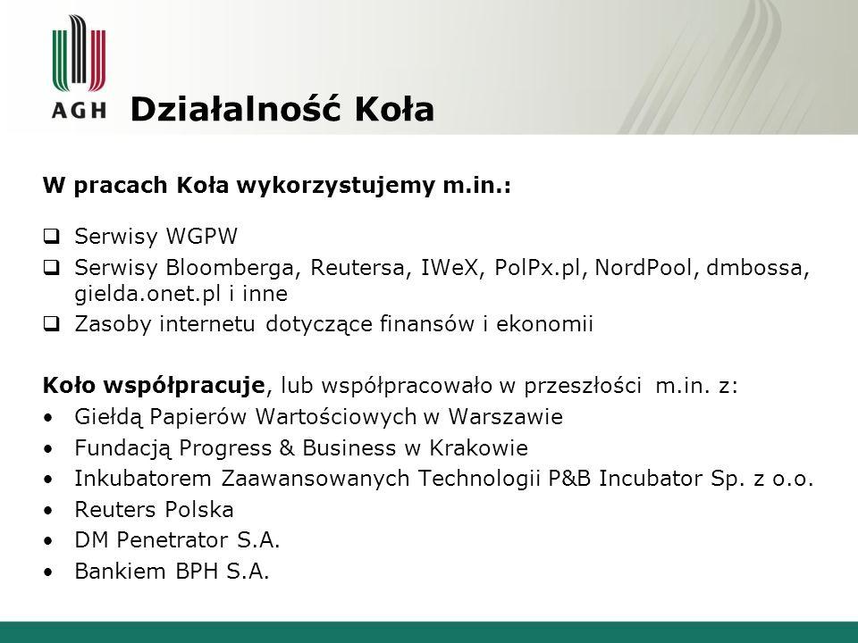 Działalność Koła W pracach Koła wykorzystujemy m.in.: Serwisy WGPW Serwisy Bloomberga, Reutersa, IWeX, PolPx.pl, NordPool, dmbossa, gielda.onet.pl i inne Zasoby internetu dotyczące finansów i ekonomii Koło współpracuje, lub współpracowało w przeszłości m.in.