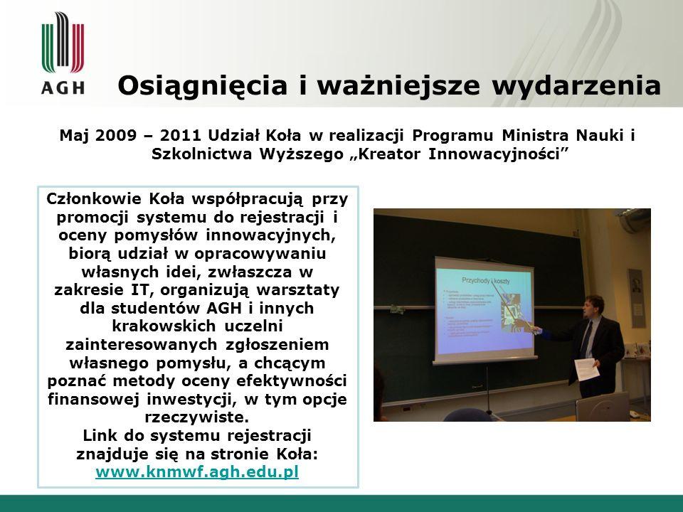 Osiągnięcia i ważniejsze wydarzenia Maj 2009 – 2011 Udział Koła w realizacji Programu Ministra Nauki i Szkolnictwa Wyższego Kreator Innowacyjności Członkowie Koła współpracują przy promocji systemu do rejestracji i oceny pomysłów innowacyjnych, biorą udział w opracowywaniu własnych idei, zwłaszcza w zakresie IT, organizują warsztaty dla studentów AGH i innych krakowskich uczelni zainteresowanych zgłoszeniem własnego pomysłu, a chcącym poznać metody oceny efektywności finansowej inwestycji, w tym opcje rzeczywiste.
