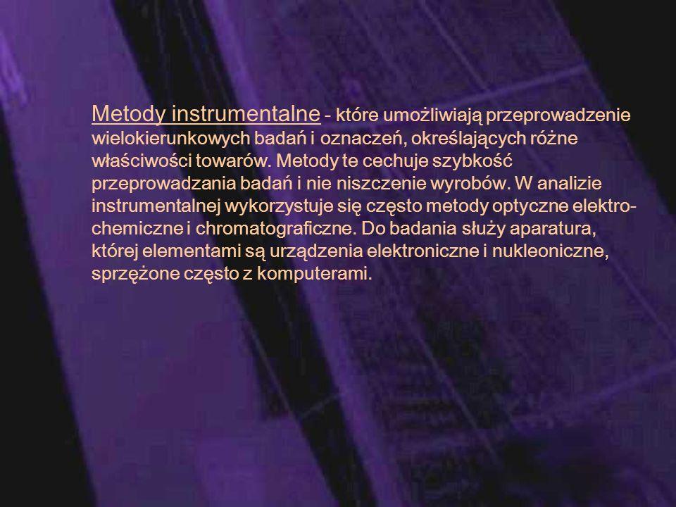 Metody instrumentalne - które umożliwiają przeprowadzenie wielokierunkowych badań i oznaczeń, określających różne właściwości towarów. Metody te cechu