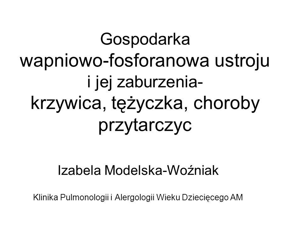 Gospodarka wapniowo-fosforanowa ustroju i jej zaburzenia- krzywica, tężyczka, choroby przytarczyc Izabela Modelska-Woźniak Klinika Pulmonologii i Aler