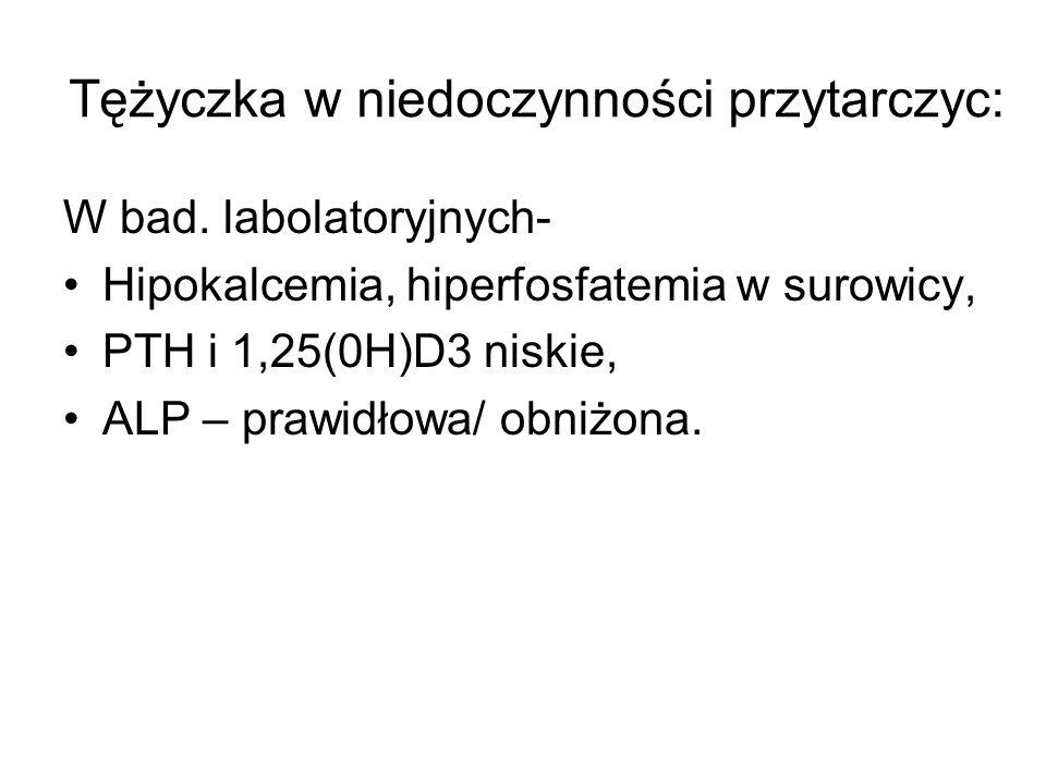 Tężyczka w niedoczynności przytarczyc: W bad. labolatoryjnych- Hipokalcemia, hiperfosfatemia w surowicy, PTH i 1,25(0H)D3 niskie, ALP – prawidłowa/ ob