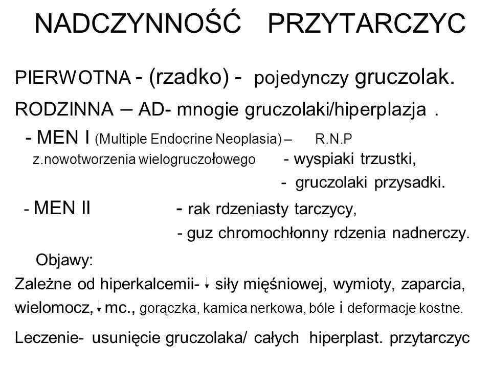 NADCZYNNOŚĆ PRZYTARCZYC PIERWOTNA - (rzadko) - pojedynczy gruczolak. RODZINNA – AD- mnogie gruczolaki/hiperplazja. - MEN I (Multiple Endocrine Neoplas