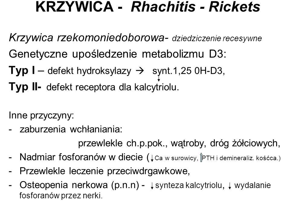 KRZYWICA - Rhachitis - Rickets Krzywica rzekomoniedoborowa- dziedziczenie recesywne Genetyczne upośledzenie metabolizmu D3: Typ I – defekt hydroksylaz