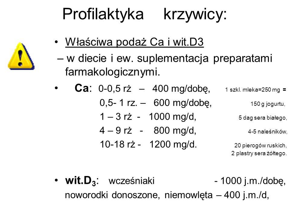 Profilaktyka krzywicy: Właściwa podaż Ca i wit.D3 – w diecie i ew. suplementacja preparatami farmakologicznymi. Ca: 0-0,5 rż – 400 mg/dobę, 1 szkl. ml