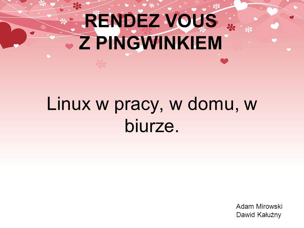 RENDEZ VOUS Z PINGWINKIEM Linux w pracy, w domu, w biurze. Adam Mirowski Dawid Kałużny