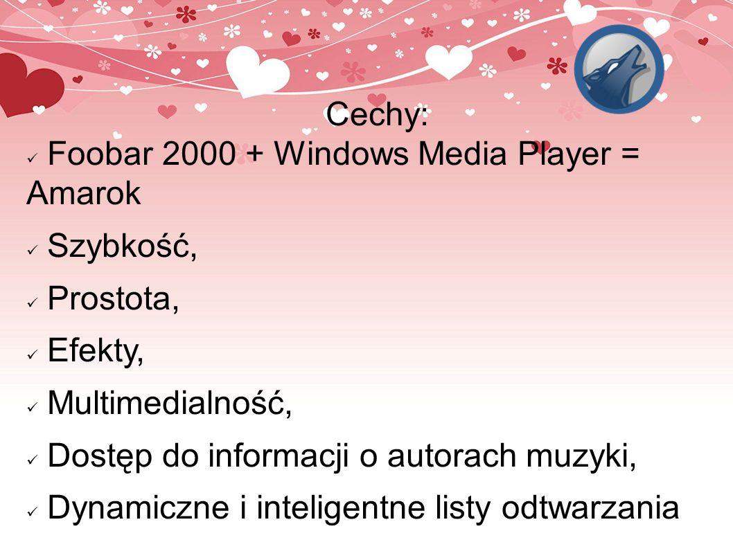 Cechy: Foobar 2000 + Windows Media Player = Amarok Szybkość, Prostota, Efekty, Multimedialność, Dostęp do informacji o autorach muzyki, Dynamiczne i i