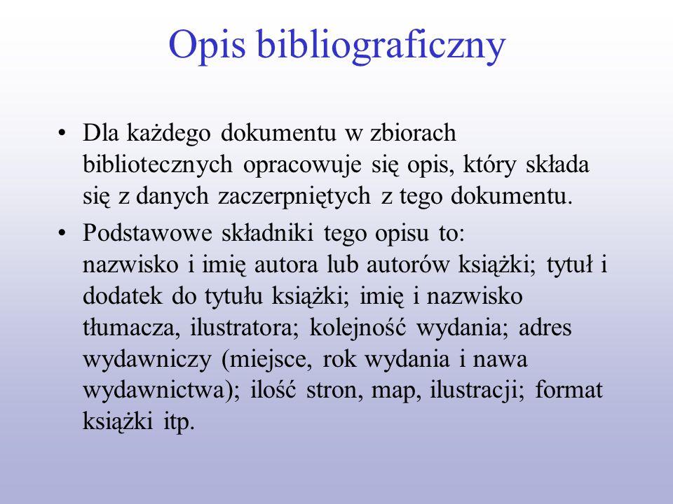 Opis bibliograficzny Dla każdego dokumentu w zbiorach bibliotecznych opracowuje się opis, który składa się z danych zaczerpniętych z tego dokumentu. P