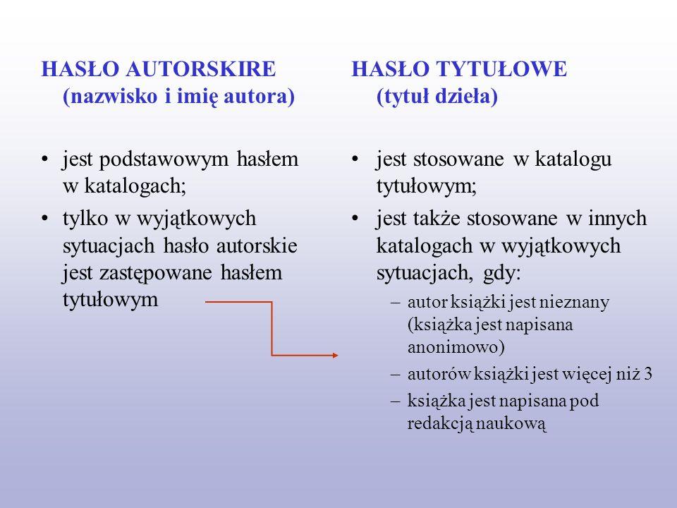 HASŁO AUTORSKIRE (nazwisko i imię autora) jest podstawowym hasłem w katalogach; tylko w wyjątkowych sytuacjach hasło autorskie jest zastępowane hasłem