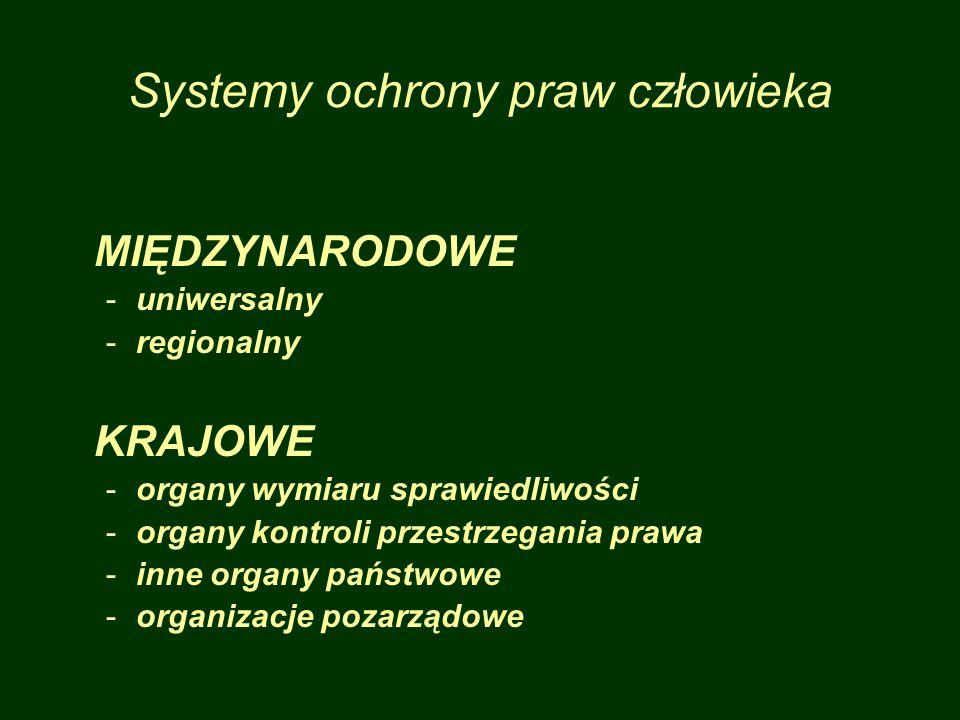 Systemy ochrony praw człowieka MIĘDZYNARODOWE -uniwersalny -regionalny KRAJOWE -organy wymiaru sprawiedliwości -organy kontroli przestrzegania prawa -inne organy państwowe -organizacje pozarządowe