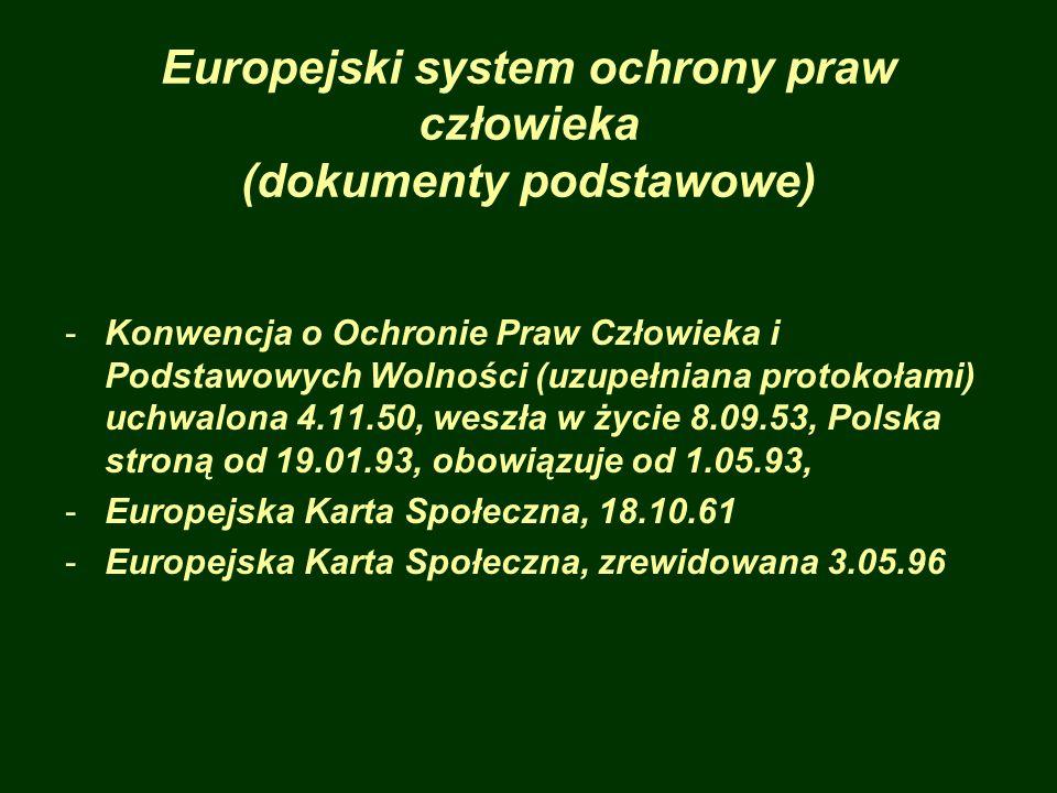 Europejski system ochrony praw człowieka (dokumenty podstawowe) -Konwencja o Ochronie Praw Człowieka i Podstawowych Wolności (uzupełniana protokołami) uchwalona 4.11.50, weszła w życie 8.09.53, Polska stroną od 19.01.93, obowiązuje od 1.05.93, -Europejska Karta Społeczna, 18.10.61 -Europejska Karta Społeczna, zrewidowana 3.05.96