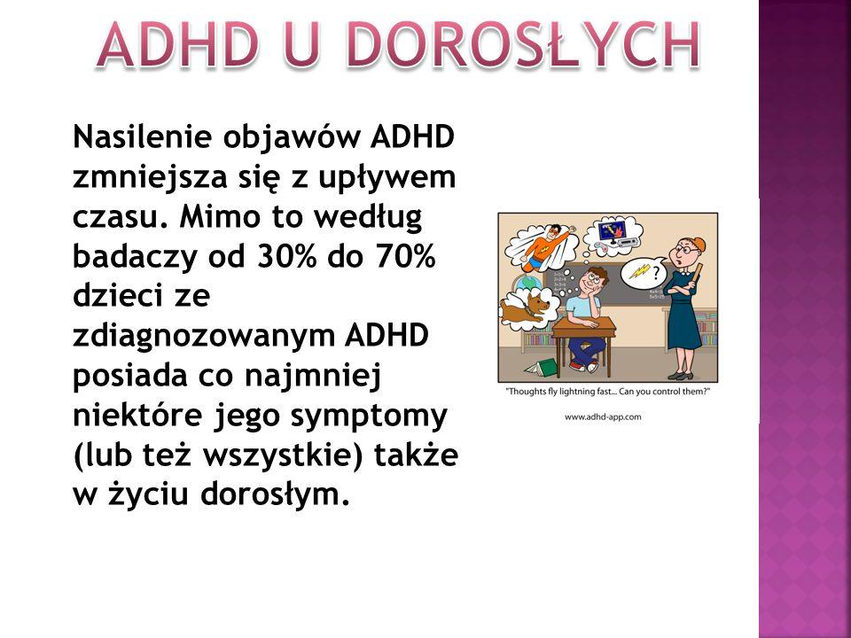 Nasilenie objawów ADHD zmniejsza się z upływem czasu. Mimo to według badaczy od 30% do 70% dzieci ze zdiagnozowanym ADHD posiada co najmniej niektóre
