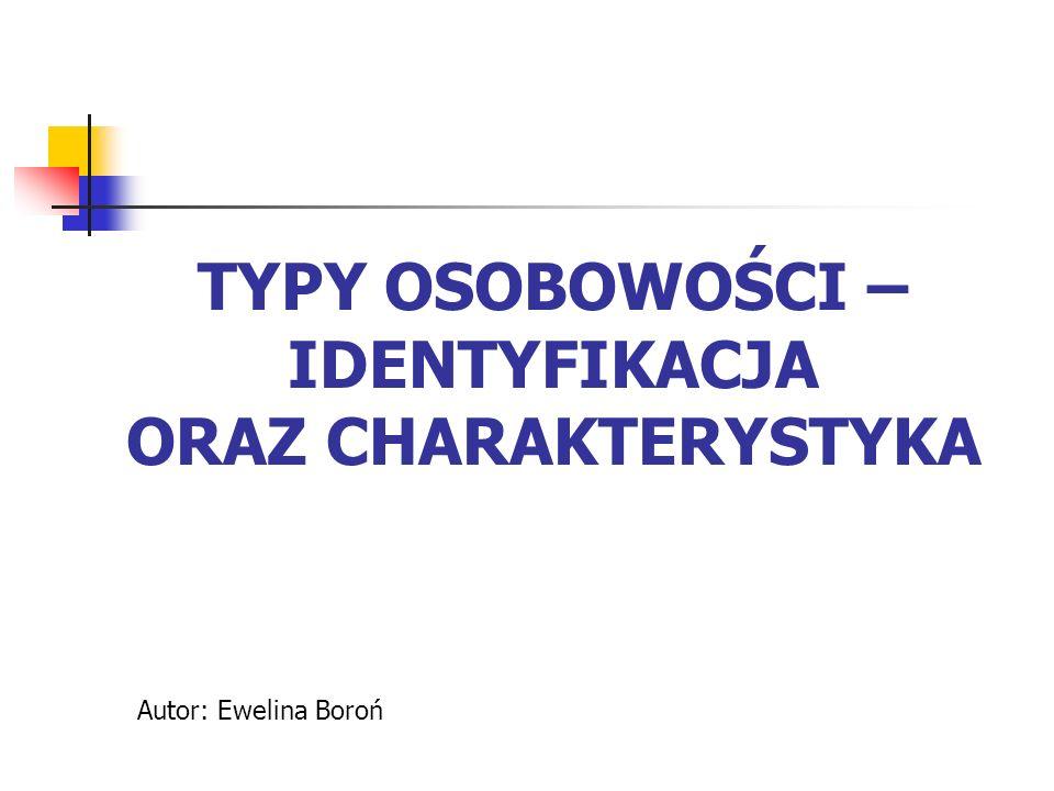 TYPY OSOBOWOŚCI – IDENTYFIKACJA ORAZ CHARAKTERYSTYKA Autor: Ewelina Boroń