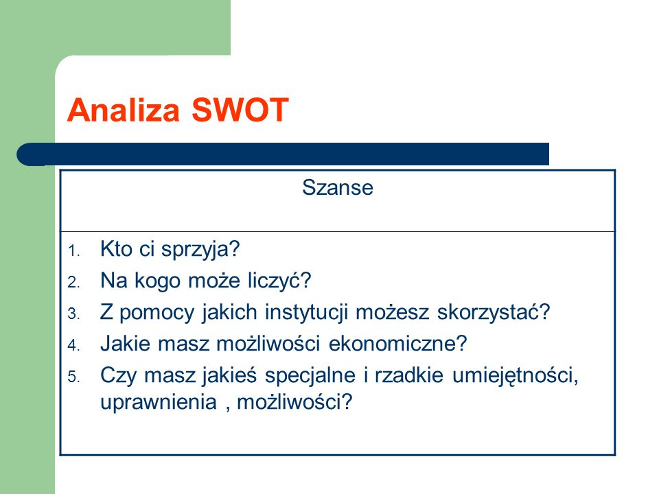 Analiza SWOT Szanse 1. Kto ci sprzyja? 2. Na kogo może liczyć? 3. Z pomocy jakich instytucji możesz skorzystać? 4. Jakie masz możliwości ekonomiczne?